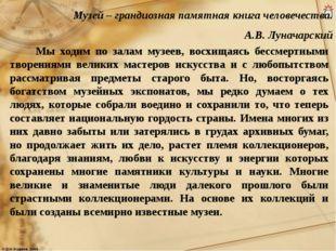 Музей – грандиозная памятная книга человечества. А.В. Луначарский Мы ходим по