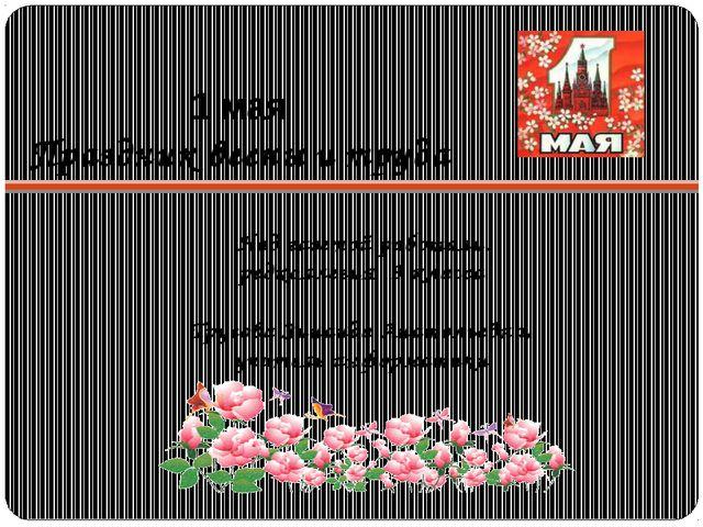 1 мая Праздник весны и труда Над газетой работали: редколлегия 9 класса Трусо...