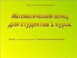 Автор – учитель математики Тупиков Юрий Николаевич ОБОУ СПО «Железногорский ПК»