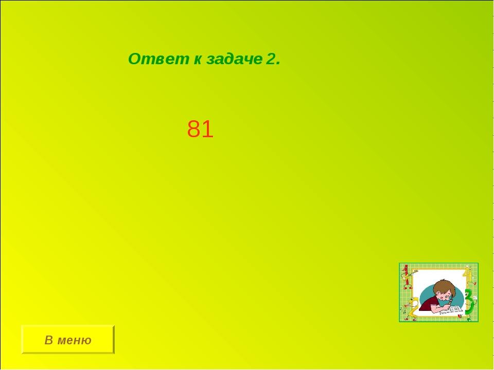 В меню Ответ к задаче 2. 81