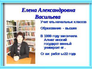 Елена Александровна Васильева Учитель начальных классов Образование - высшее