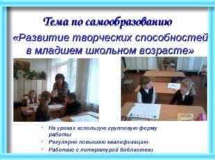 Тема по самообразованию На уроках использую групповую форму работы Регулярно