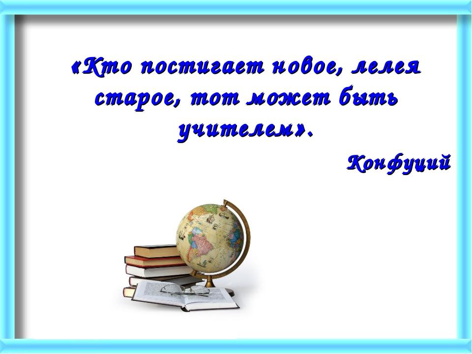«Кто постигает новое, лелея старое, тот может быть учителем». Конфуций