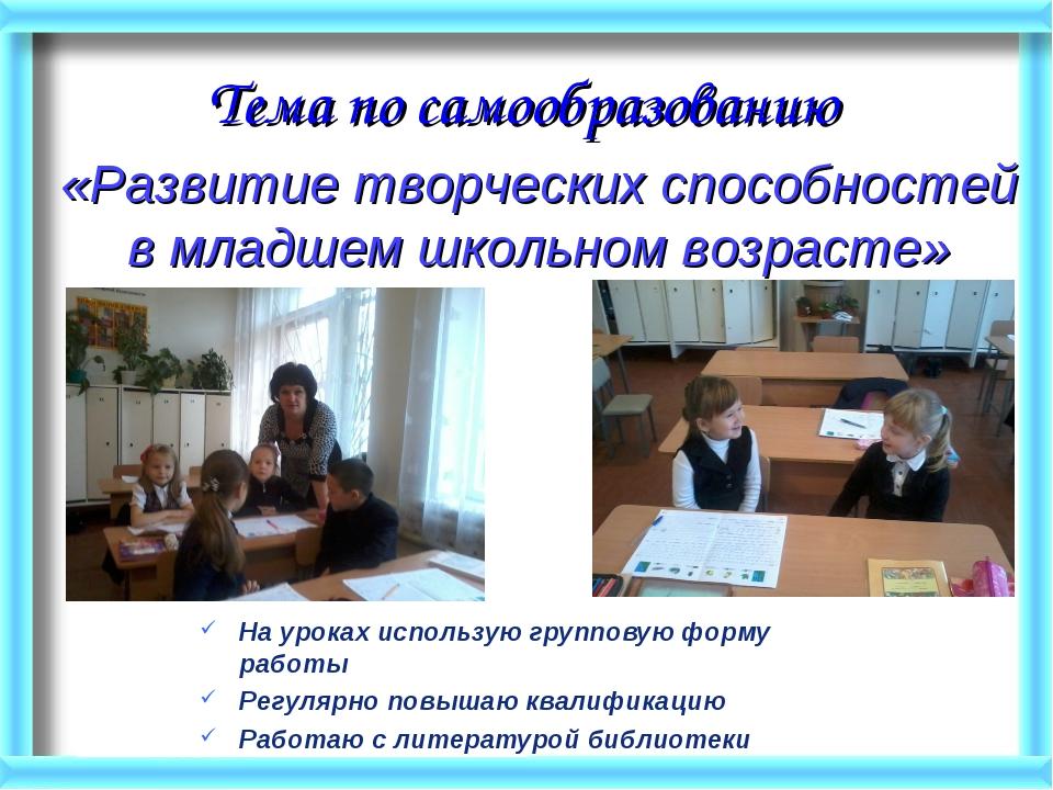 Тема по самообразованию На уроках использую групповую форму работы Регулярно...