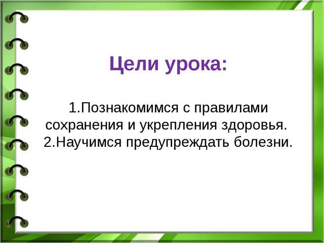 Цели урока: 1.Познакомимся с правилами сохранения и укрепления здоровья. 2.На...