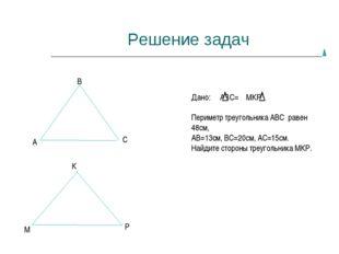 Решение задач А В С М К Р Дано: АВС= МКР, Периметр треугольника АВС равен 48с