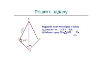 Решите задачу F B A 17 дм 110˚ D На рисунке луч DF биссектриса угла ADВ а) До