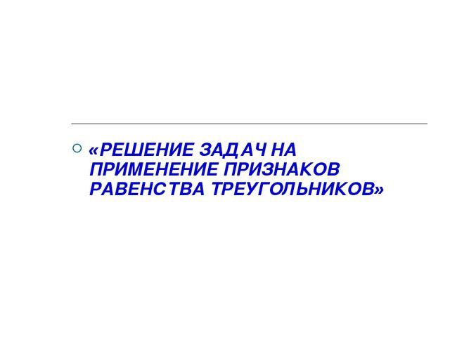 «РЕШЕНИЕ ЗАДАЧ НА ПРИМЕНЕНИЕ ПРИЗНАКОВ РАВЕНСТВА ТРЕУГОЛЬНИКОВ»