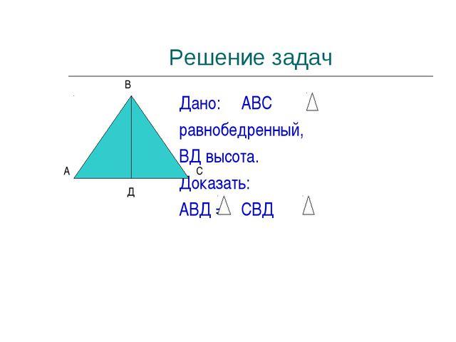 Решение задач Дано: АВС равнобедренный, ВД высота. Доказать: АВД = СВД А В С Д