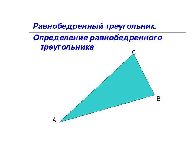 Равнобедренный треугольник. Определение равнобедренного треугольника А В С