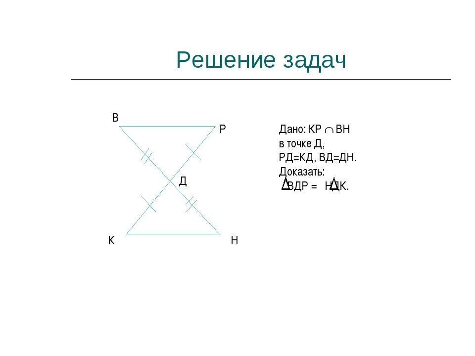 Решение задач К Н В Р Д Дано: КР  ВН в точке Д, РД=КД, ВД=ДН. Доказать: ВДР...