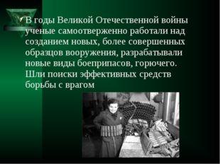 В годы Великой Отечественной войны ученые самоотверженно работали над создани