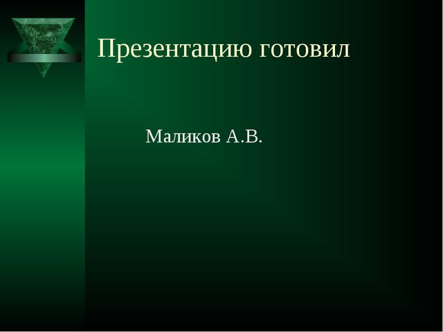 Презентацию готовил Маликов А.В.