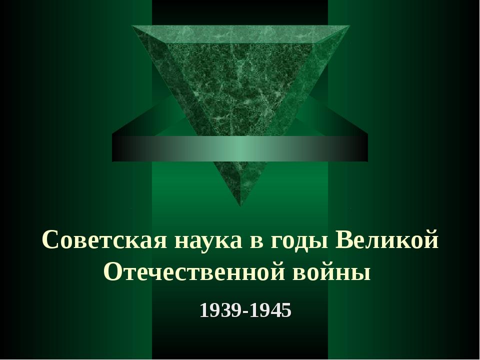 Советская наука в годы Великой Отечественной войны 1939-1945
