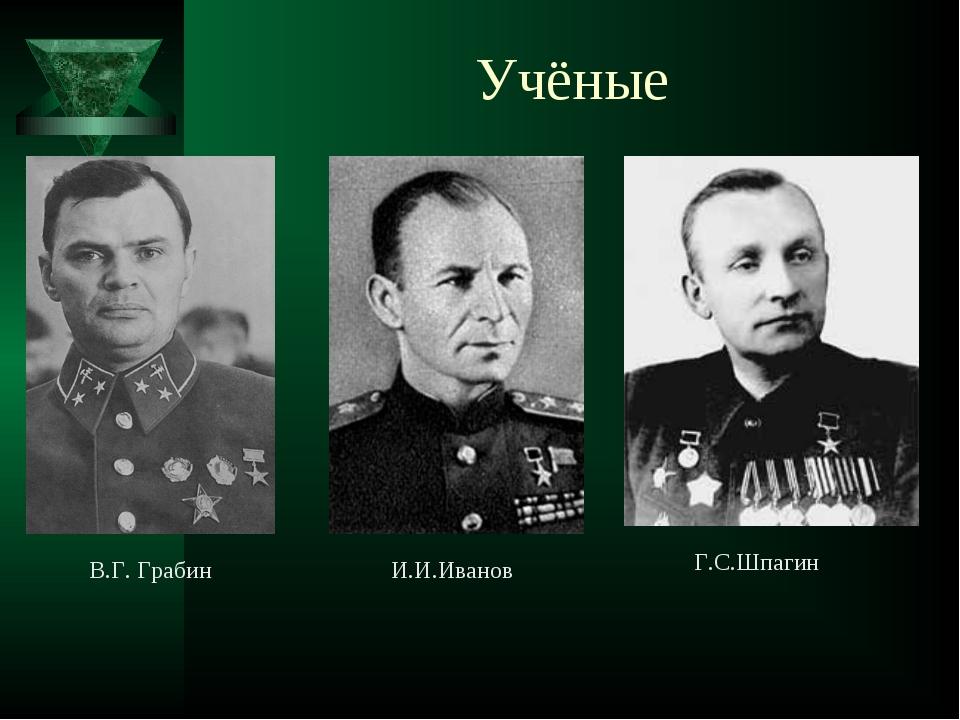 В.Г. Грабин И.И.Иванов Г.С.Шпагин Учёные