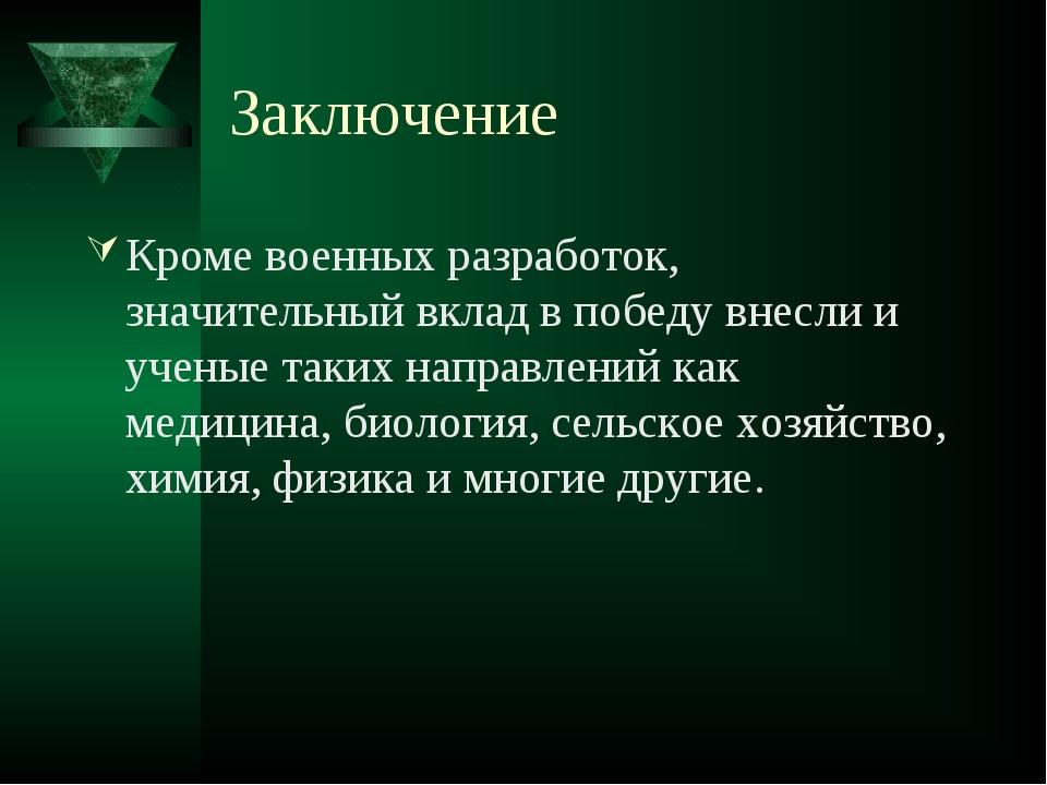 Заключение Кроме военных разработок, значительный вклад в победу внесли и уче...