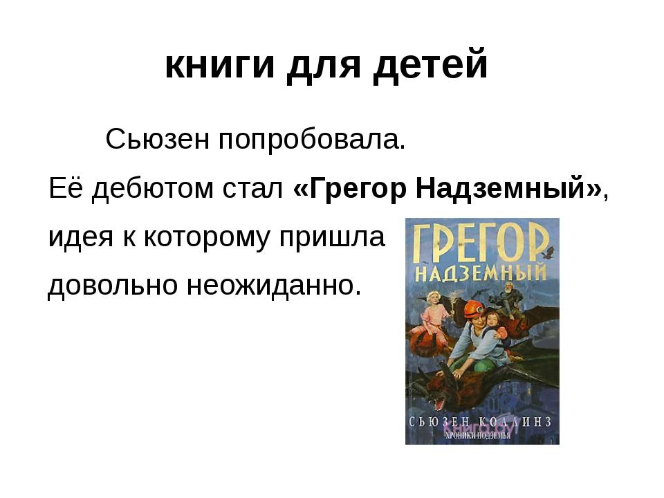книги для детей Сьюзен попробовала. Её дебютом стал «Грегор Надземный», идея...