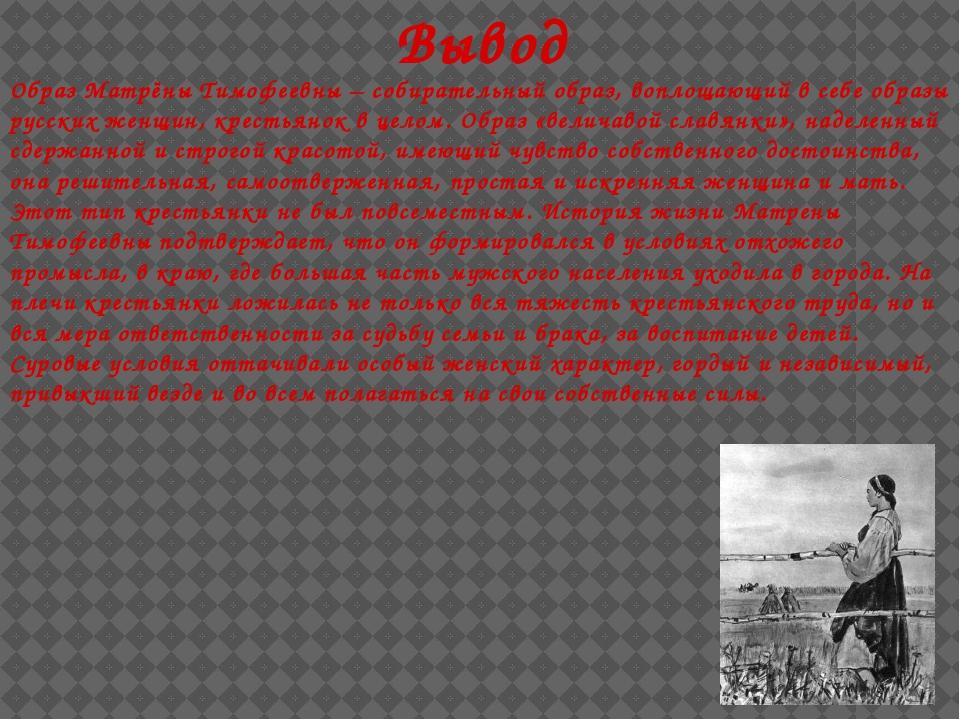 Вывод Образ Матрёны Тимофеевны – собирательный образ, воплощающий в себе обра...