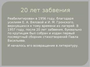 20 лет забвения Реабилитирован в 1956 году, благодаря усилиям Е. А. Вяловой и