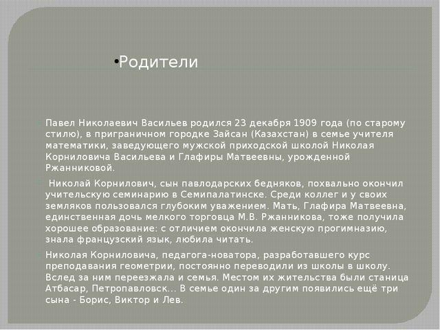 Родители Павел Николаевич Васильев родился 23 декабря 1909 года (по старому...