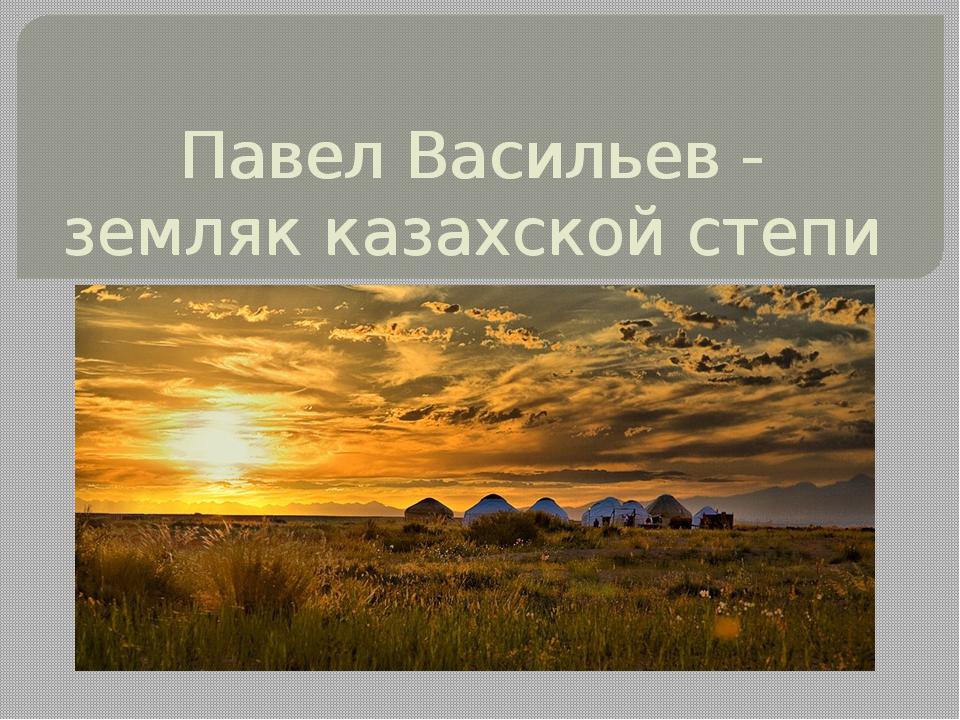 Павел Васильев - земляк казахской степи Павел Васильев - земляк казахской степи