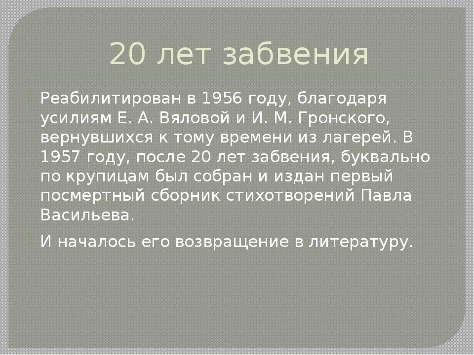 20 лет забвения Реабилитирован в 1956 году, благодаря усилиям Е. А. Вяловой и...