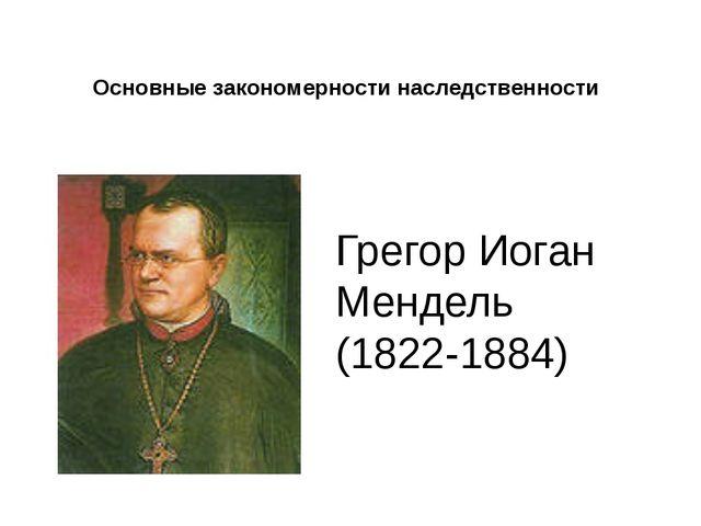 Основные закономерности наследственности Грегор Иоган Мендель (1822-1884)