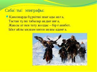Сабақтың эпиграфы: Қансонарда бүркітші шығады аңға, Тастан түлкі табылар аңды