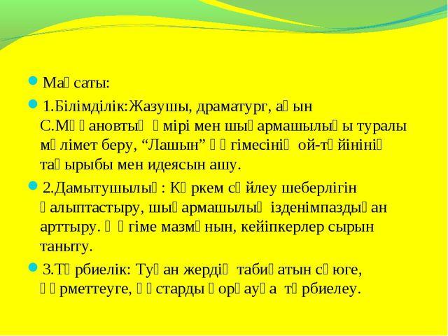 Мақсаты: 1.Білімділік:Жазушы, драматург, ақын С.Мұқановтың өмірі мен шығармаш...