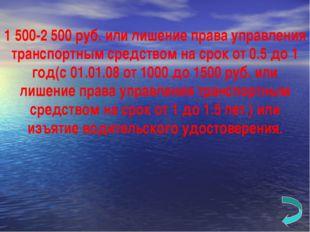 1 500-2 500 руб. или лишение права управления транспортным средством на срок