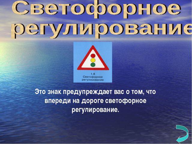 Это знак предупреждает вас о том, что впереди на дороге светофорное регулиров...