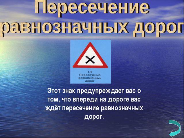 Этот знак предупреждает вас о том, что впереди на дороге вас ждёт пересечение...