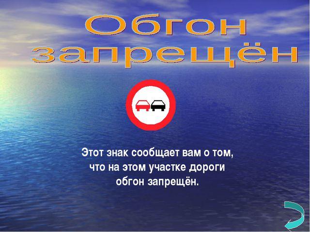 Этот знак сообщает вам о том, что на этом участке дороги обгон запрещён.