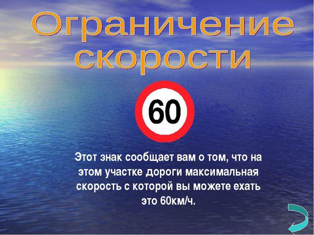 Этот знак сообщает вам о том, что на этом участке дороги максимальная скорост...