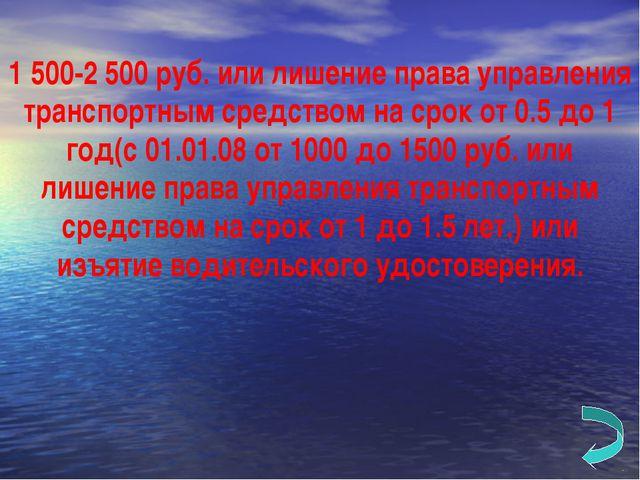 1 500-2 500 руб. или лишение права управления транспортным средством на срок...