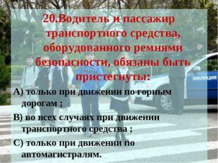 20.Водитель и пассажир транспортного средства, оборудованного ремнями безопас