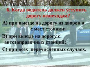 6. Когда водитель должен уступить дорогу пешеходам? А) при выезде на дорогу и