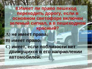 8.Имеет ли право пешеход переходить дорогу, если в основном светофоре включен