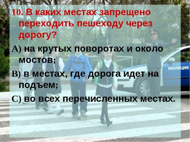 10. В каких местах запрещено переходить пешеходу через дорогу? А) на крутых п...