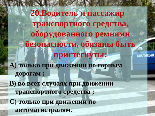 20.Водитель и пассажир транспортного средства, оборудованного ремнями безопас...