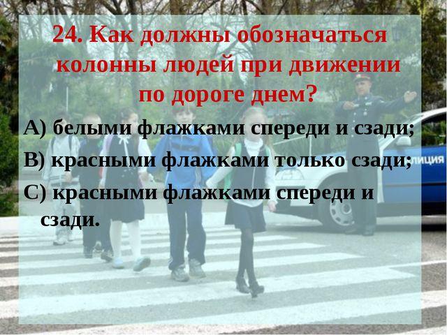 24. Как должны обозначаться колонны людей при движении по дороге днем? А) бел...