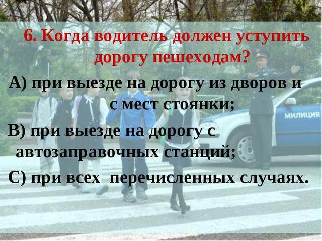6. Когда водитель должен уступить дорогу пешеходам? А) при выезде на дорогу и...