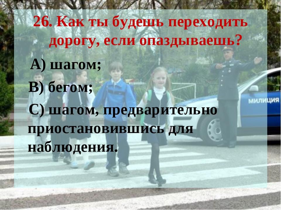 26. Как ты будешь переходить дорогу, если опаздываешь? А) шагом; В) бегом; С)...