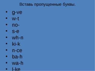 Вставь пропущенные буквы. g-ve w-t no- s-e wh-n ki-k n-ce ba-h wa-h l-ke