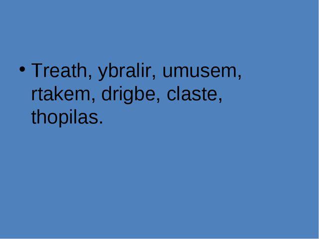 Treath, ybralir, umusem, rtakem, drigbe, claste, thopilas.