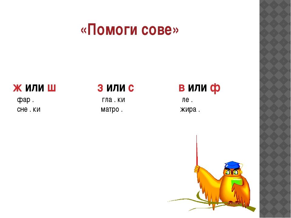 «Помоги сове» ж или ш з или с в или ф фар . гла . ки ле . сне . ки матро . жи...