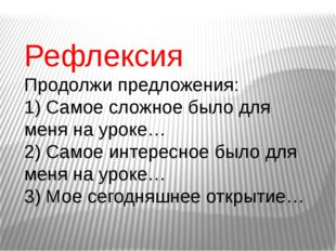 Рефлексия Продолжи предложения: 1) Самое сложное было для меня на уроке… 2) С