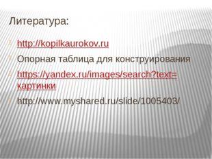 Литература: http://kopilkaurokov.ru Опорная таблица для конструирования https