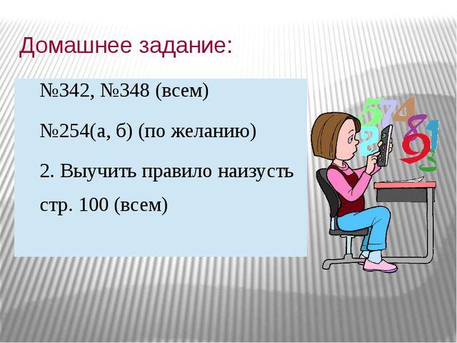 Домашнее задание: №342, №348 (всем) №254(а, б) (по желанию) 2. Выучить правил...