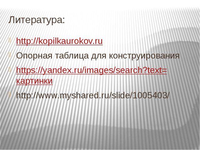 Литература: http://kopilkaurokov.ru Опорная таблица для конструирования https...